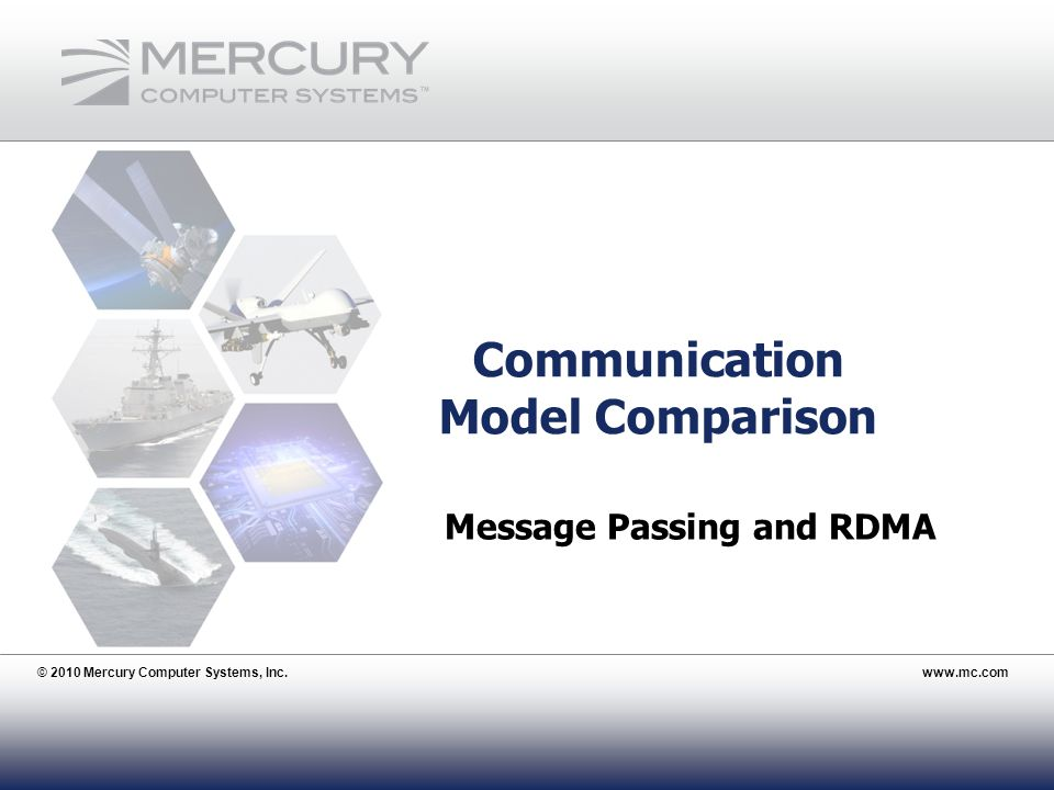 © 2010 Mercury Computer Systems, Inc.www.mc.com 24 Communication Model Comparison © 2010 Mercury Computer Systems, Inc.www.mc.com Message Passing and RDMA