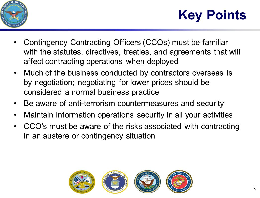 3 Key Points Contingency Contracting Officers (CCOs) must be familiar with the statutes, directives, treaties, and agreements that will affect contracting operations when deployed Much of the business conducted by contractors overseas is by negotiation; negotiating for lower prices should be considered a normal business practice Be aware of anti-terrorism countermeasures and security Maintain information operations security in all your activities CCO's must be aware of the risks associated with contracting in an austere or contingency situation