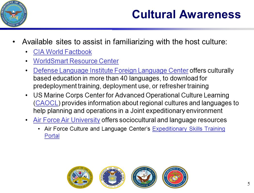 Available sites to assist in familiarizing with the host culture: CIA World Factbook WorldSmart Resource Center Defense Language Institute Foreign Language Center offers culturally based education in more than 40 languages, to download for predeployment training, deployment use, or refresher trainingDefense Language Institute Foreign Language Center US Marine Corps Center for Advanced Operational Culture Learning (CAOCL) provides information about regional cultures and languages to help planning and operations in a Joint expeditionary environmentCAOCL Air Force Air University offers sociocultural and language resourcesAir Force Air University Air Force Culture and Language Center's Expeditionary Skills Training PortalExpeditionary Skills Training Portal 5 Cultural Awareness