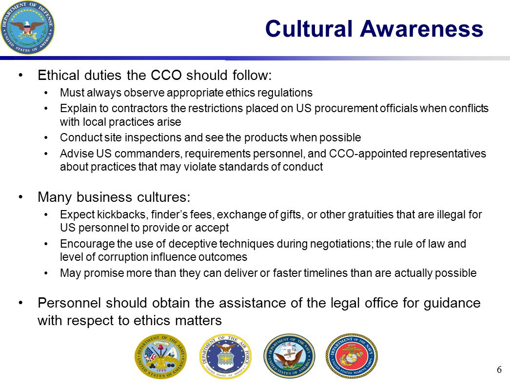 Ethical duties the CCO should follow: Must always observe appropriate ethics regulations Explain to contractors the restrictions placed on US procurement officials when conflicts with local practices arise Conduct site inspections and see the products when possible Advise US commanders, requirements personnel, and CCO-appointed representatives about practices that may violate standards of conduct Many business cultures: Expect kickbacks, finder's fees, exchange of gifts, or other gratuities that are illegal for US personnel to provide or accept Encourage the use of deceptive techniques during negotiations; the rule of law and level of corruption influence outcomes May promise more than they can deliver or faster timelines than are actually possible Personnel should obtain the assistance of the legal office for guidance with respect to ethics matters 6 Cultural Awareness