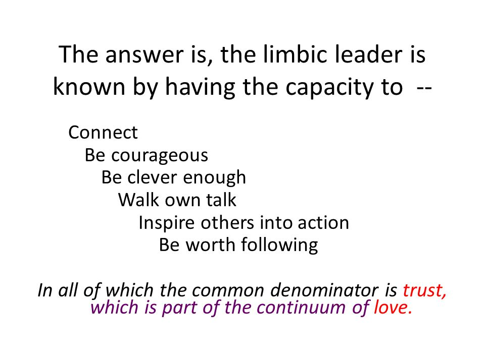 The answer is, the limbic leader is known by having the capacity to -- Connect Be courageous Be clever enough Walk own talk Inspire others into action Be worth following In all of which the common denominator is trust, which is part of the continuum of love.