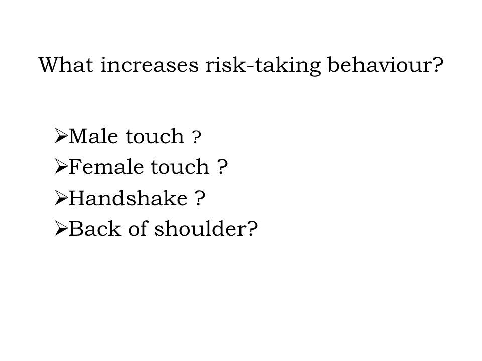What increases risk-taking behaviour.  Male touch .