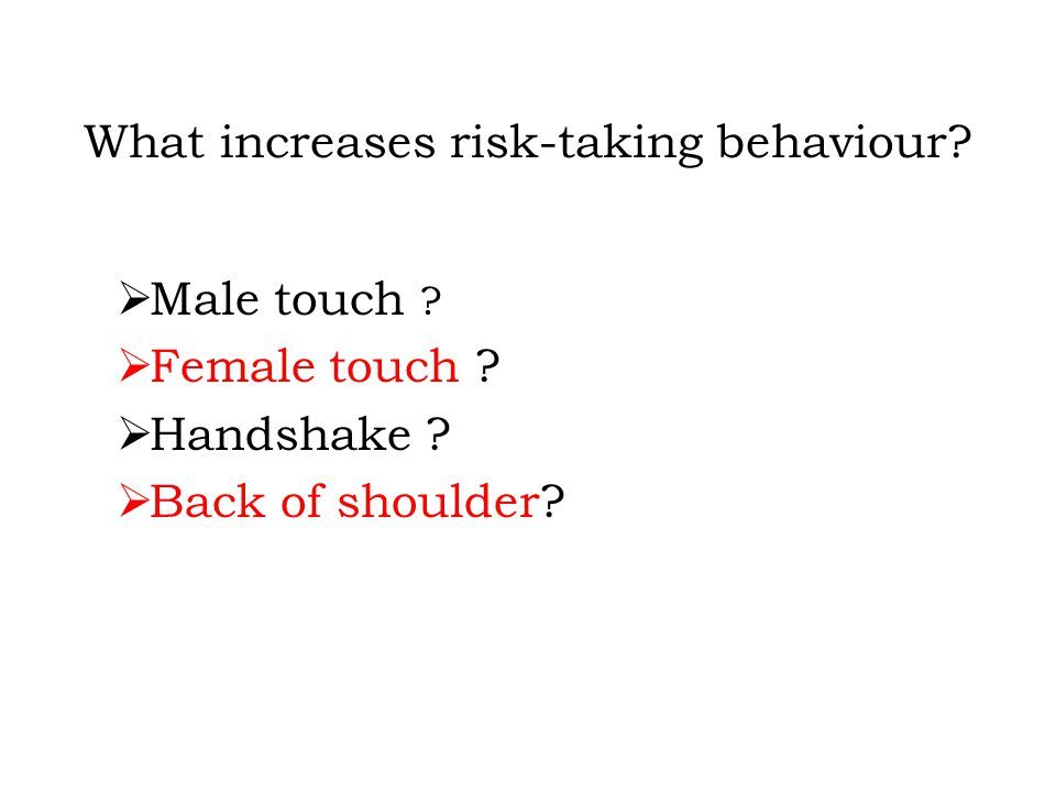 What increases risk-taking behaviour.  Male touch .