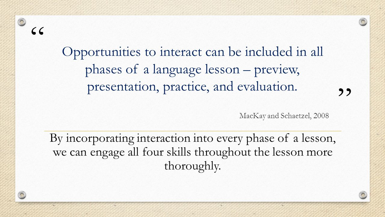 """"""" """" Opportunities to interact can be included in all phases of a language lesson – preview, presentation, practice, and evaluation. MacKay and Schaetz"""