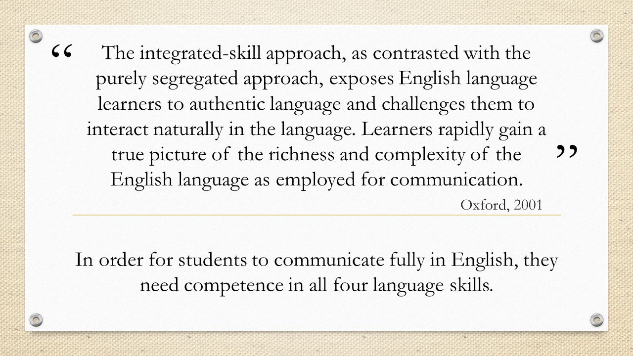 """"""" """" The integrated-skill approach, as contrasted with the purely segregated approach, exposes English language learners to authentic language and chal"""