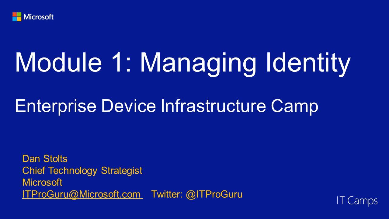 Module 1: Managing Identity Enterprise Device Infrastructure Camp Dan Stolts Chief Technology Strategist Microsoft ITProGuru@Microsoft.com Twitter: @ITProGuru