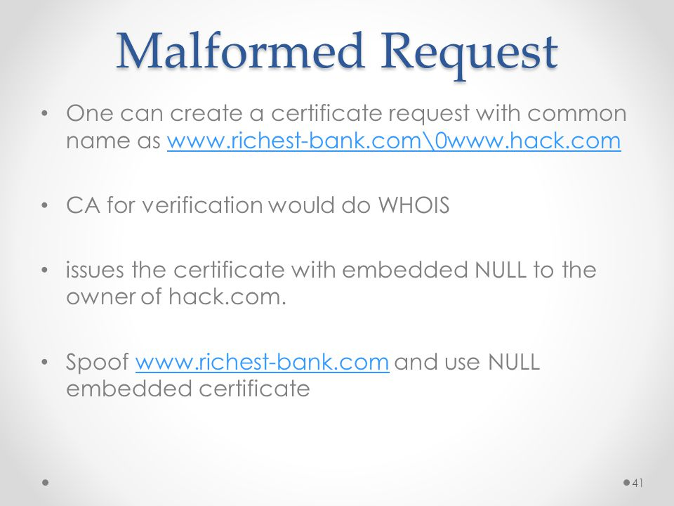 Malformed Request One can create a certificate request with common name as www.richest-bank.com\0www.hack.comwww.richest-bank.com\0www.hack.com CA for verification would do WHOIS issues the certificate with embedded NULL to the owner of hack.com.