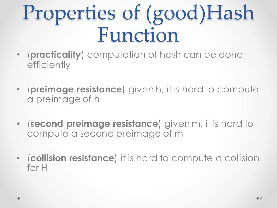 Properties of (good)Hash Function ( practicality ) computation of hash can be done efficiently ( preimage resistance ) given h, it is hard to compute a preimage of h ( second preimage resistance ) given m, it is hard to compute a second preimage of m ( collision resistance ) it is hard to compute a collision for H 8