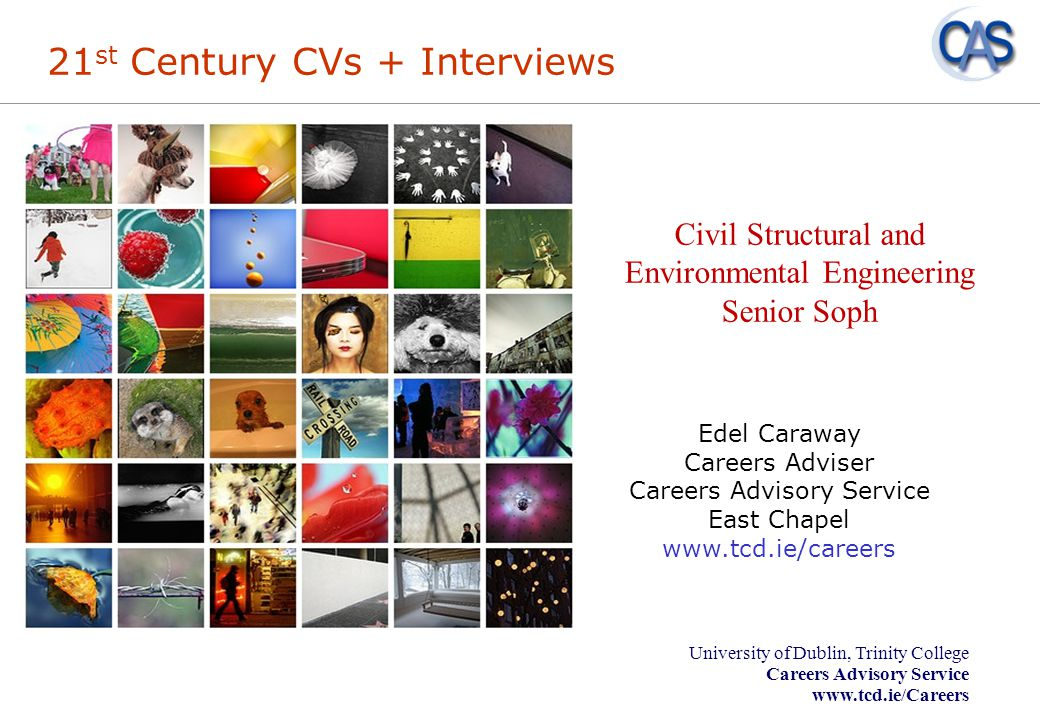 University of Dublin, Trinity College Careers Advisory Service www.tcd.ie/Careers Overview - CVs Curriculum Vitae _ Purpose _ Tailoring your CV _ Layout _ Do's and Don'ts Cover Letters _ Guidelines on writing effective cover letters