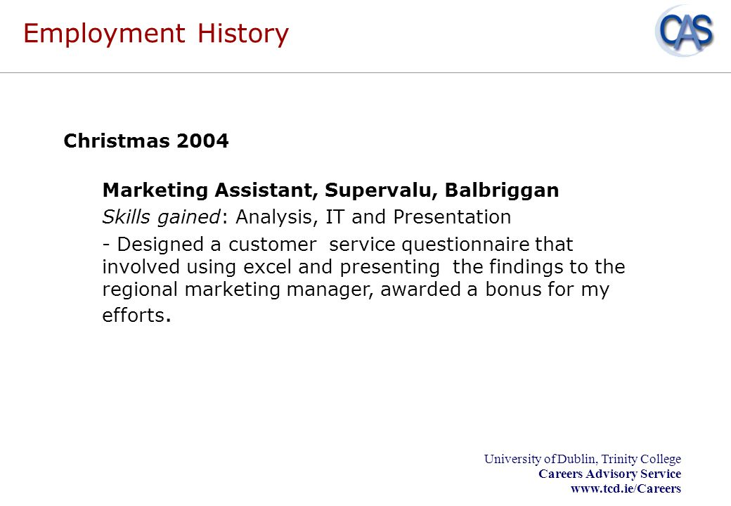 University of Dublin, Trinity College Careers Advisory Service www.tcd.ie/Careers Employment History Christmas 2004 Marketing Assistant, Supervalu, Ba