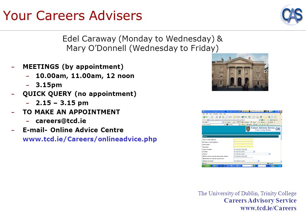 The University of Dublin, Trinity College Careers Advisory Service www.tcd.ie/Careers Your Careers Advisers – MEETINGS (by appointment) – 10.00am, 11.