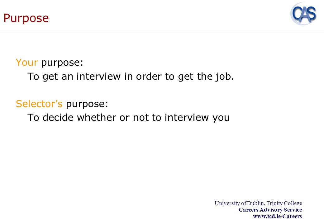 University of Dublin, Trinity College Careers Advisory Service www.tcd.ie/Careers Telephone Interview To sell yourself and your skills Take a surprise call in your stride Beware of how you sound Allow enough time Beware of over-familiarity Beware of yes/no answers Dress for the occasion Keep a copy of your application, CV, pen, paper, diary, list of questions with you
