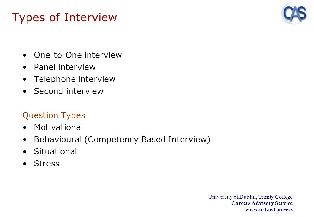 University of Dublin, Trinity College Careers Advisory Service www.tcd.ie/Careers Types of Interview One-to-One interview Panel interview Telephone in