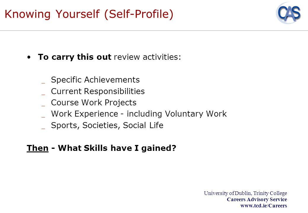 University of Dublin, Trinity College Careers Advisory Service www.tcd.ie/Careers Knowing Yourself (Self-Profile) To carry this out review activities: