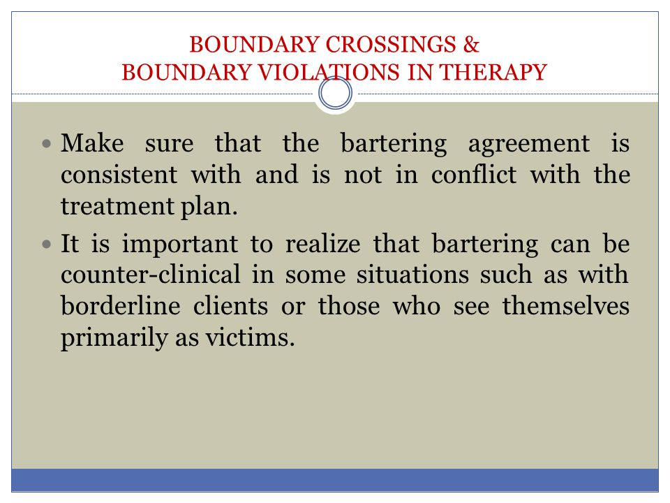 BOUNDARY CROSSINGS & BOUNDARY VIOLATIONS IN THERAPY Make sure that the bartering agreement is consistent with and is not in conflict with the treatmen