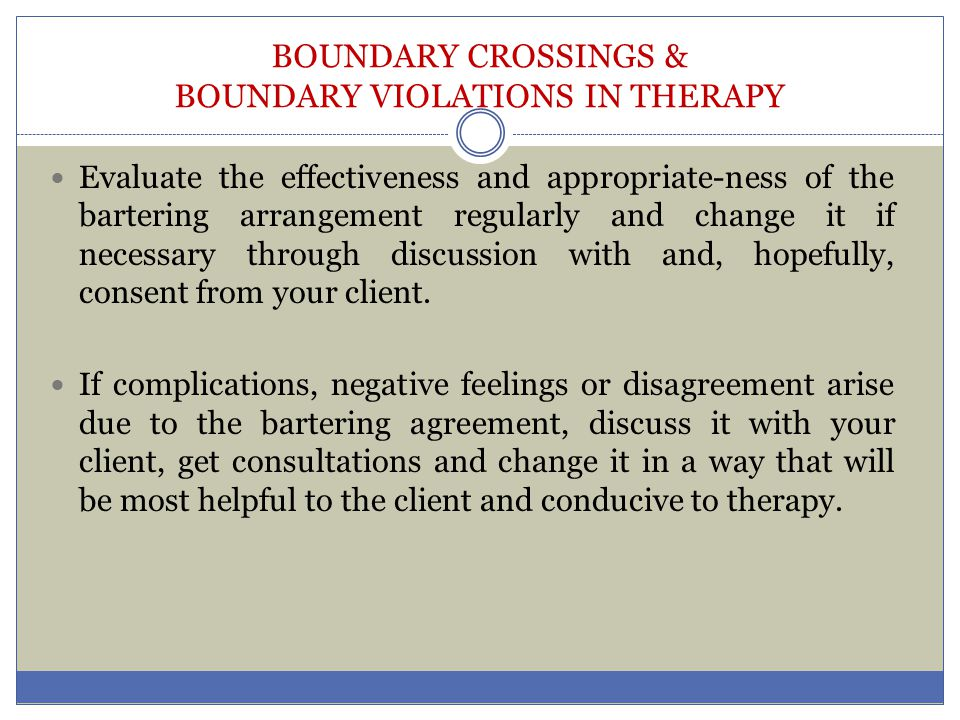 BOUNDARY CROSSINGS & BOUNDARY VIOLATIONS IN THERAPY Evaluate the effectiveness and appropriate-ness of the bartering arrangement regularly and change