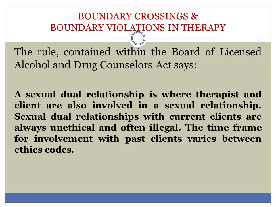 BOUNDARY CROSSINGS & BOUNDARY VIOLATIONS IN THERAPY The rule, contained within the Board of Licensed Alcohol and Drug Counselors Act says: A sexual du