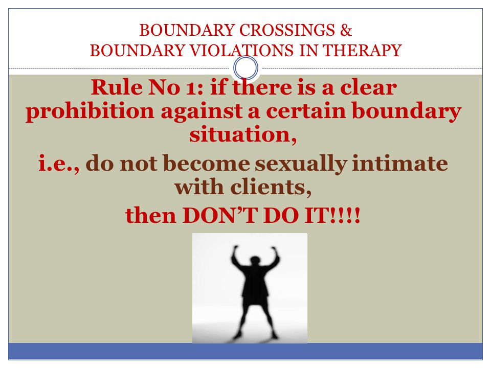 BOUNDARY CROSSINGS & BOUNDARY VIOLATIONS IN THERAPY Rule No 1: if there is a clear prohibition against a certain boundary situation, i.e., do not beco