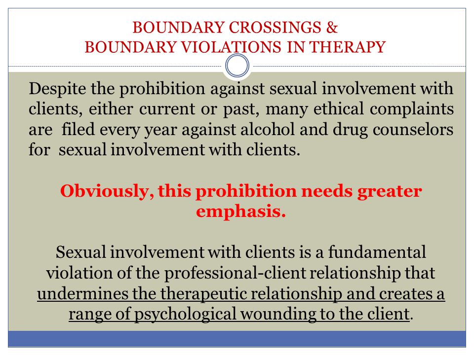 BOUNDARY CROSSINGS & BOUNDARY VIOLATIONS IN THERAPY Despite the prohibition against sexual involvement with clients, either current or past, many ethi