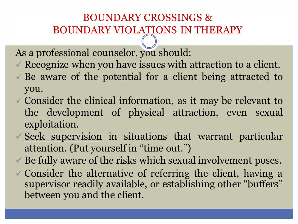 BOUNDARY CROSSINGS & BOUNDARY VIOLATIONS IN THERAPY As a professional counselor, you should: Recognize when you have issues with attraction to a clien