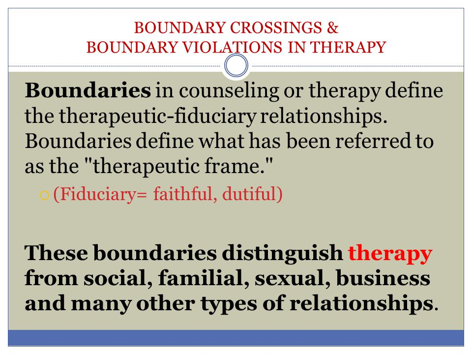 BOUNDARY CROSSINGS & BOUNDARY VIOLATIONS IN THERAPY POWER Low Mid-Range High Little or no personal relationship Clear power differential Clear power differential or present but relationship with profound personal Persons consider each other peers is circumscribed influence possible (may include elements of influence) DURATION Brief Intermediate Long Single or few contacts over Regular contact over a limited Continuous or episodic short period of time period of time contact over a long period of time TERMINATION SpecificUncertain Indefinite Relationship is limited by time Professional function is No agreement when or if Externally imposed or by prior completed but further contact termination is to take agreement of parties who are is not ruled out place unlikely to see each other again.