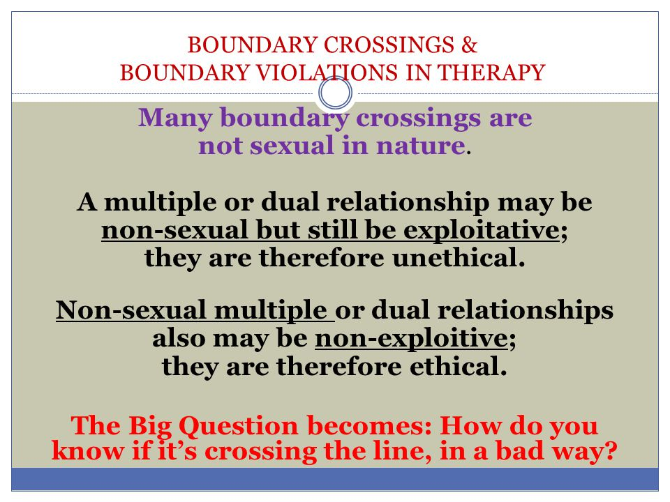 BOUNDARY CROSSINGS & BOUNDARY VIOLATIONS IN THERAPY Many boundary crossings are not sexual in nature. A multiple or dual relationship may be non-sexua