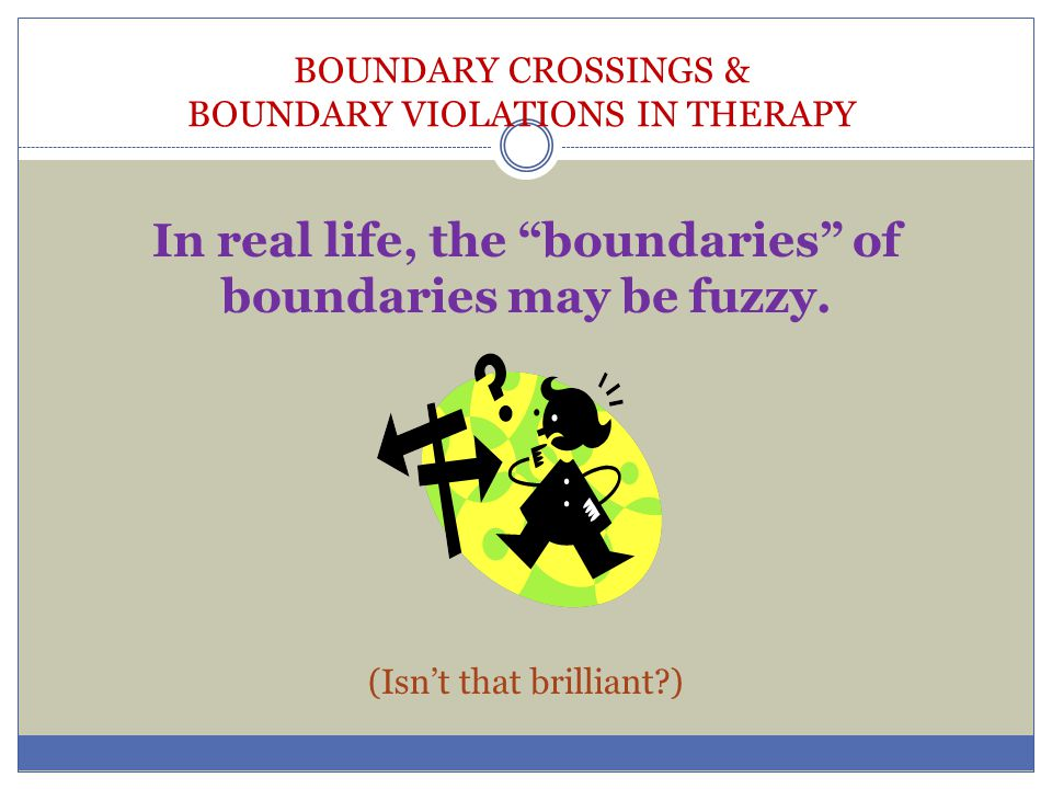 """BOUNDARY CROSSINGS & BOUNDARY VIOLATIONS IN THERAPY In real life, the """"boundaries"""" of boundaries may be fuzzy. (Isn't that brilliant?)"""