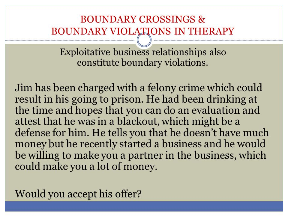 BOUNDARY CROSSINGS & BOUNDARY VIOLATIONS IN THERAPY Exploitative business relationships also constitute boundary violations. Jim has been charged with