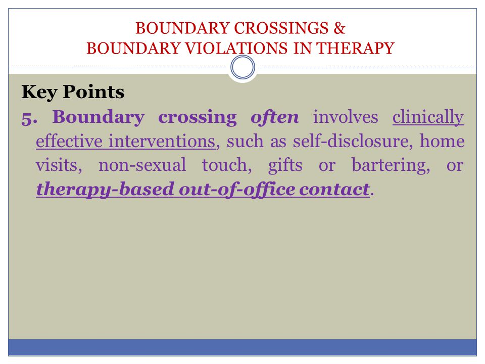 BOUNDARY CROSSINGS & BOUNDARY VIOLATIONS IN THERAPY Key Points 5. Boundary crossing often involves clinically effective interventions, such as self-di