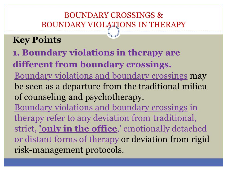 BOUNDARY CROSSINGS & BOUNDARY VIOLATIONS IN THERAPY Evaluate current relationship using three dimensions Relationship falls to the right side on most or all dimensions No Yes Relationship falls at mid-range Discontinue relationship: or to the left on most dimensions obtain consultation if needed Yes Use dimensions to evaluate contemplating relationship Contemplated relationship falls to the right side on most dimensions No Yes Contemplated relationship falls Discontinue relationship: at the mid- range or to the left obtain consultation if needed Yes Evaluate in terms of role incompatibility No Yes Relationship may be non-exploitive Discontinue relationship: obtain consultation if needed Obtain consultation Discuss above with consumer as a matter of informed consent Discontinue