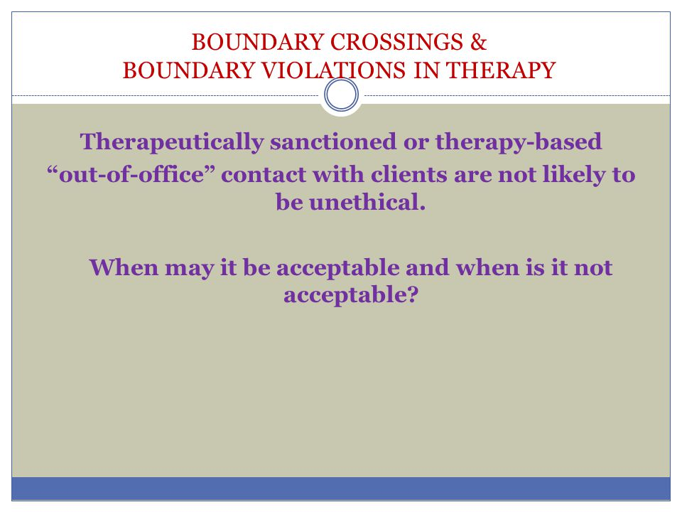 """BOUNDARY CROSSINGS & BOUNDARY VIOLATIONS IN THERAPY Therapeutically sanctioned or therapy-based """"out-of-office"""" contact with clients are not likely to"""