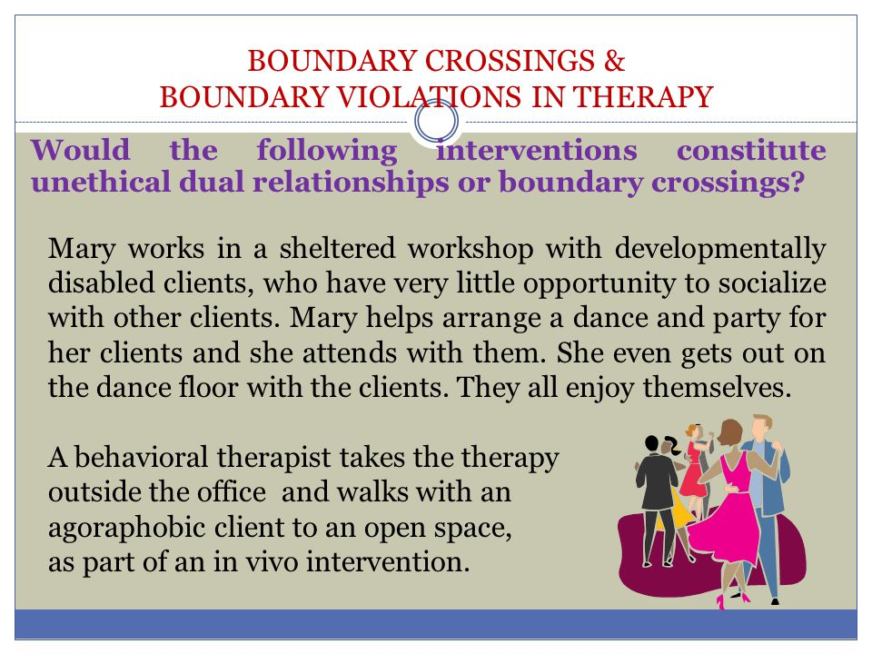 BOUNDARY CROSSINGS & BOUNDARY VIOLATIONS IN THERAPY Would the following interventions constitute unethical dual relationships or boundary crossings? M