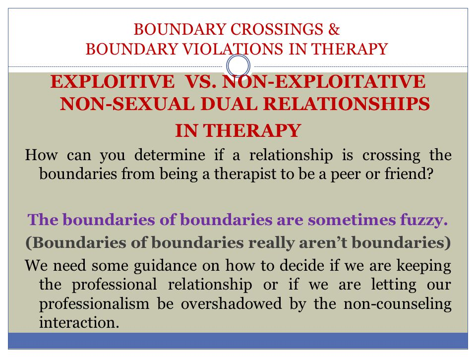 BOUNDARY CROSSINGS & BOUNDARY VIOLATIONS IN THERAPY EXPLOITIVE VS. NON-EXPLOITATIVE NON-SEXUAL DUAL RELATIONSHIPS IN THERAPY How can you determine if
