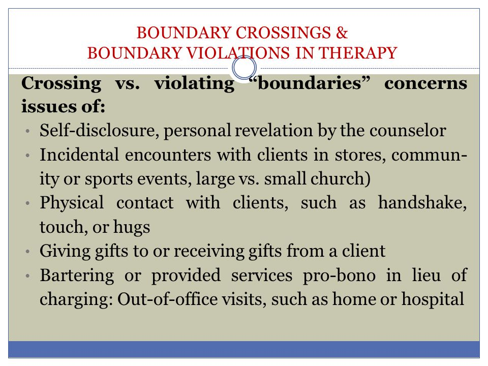 BOUNDARY CROSSINGS & BOUNDARY VIOLATIONS IN THERAPY Boundaries concerns refer to issues of engaging in activities with clients outside the office Attending clients' school plays, weddings, or graduations Adventure therapy, ROPES courses Recreational outings, dances, etc., Attending the same recovery meeting as a client Eating with a client for therapeutic vs.