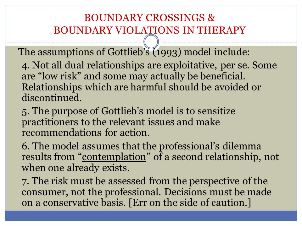 BOUNDARY CROSSINGS & BOUNDARY VIOLATIONS IN THERAPY The assumptions of Gottlieb's (1993) model include: 4. Not all dual relationships are exploitative