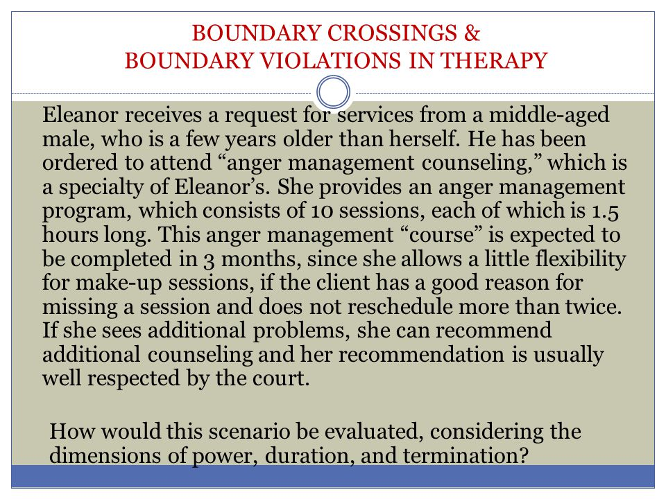 BOUNDARY CROSSINGS & BOUNDARY VIOLATIONS IN THERAPY Eleanor receives a request for services from a middle-aged male, who is a few years older than her