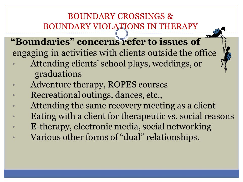 BOUNDARY CROSSINGS & BOUNDARY VIOLATIONS IN THERAPY Therapy Factors affecting boundaries include: Modality: o Individual vs.