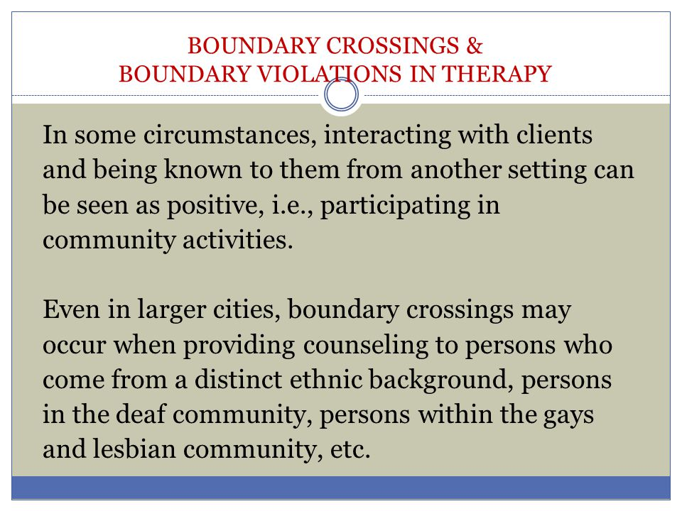 BOUNDARY CROSSINGS & BOUNDARY VIOLATIONS IN THERAPY In some circumstances, interacting with clients and being known to them from another setting can b