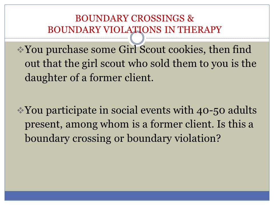 BOUNDARY CROSSINGS & BOUNDARY VIOLATIONS IN THERAPY  You purchase some Girl Scout cookies, then find out that the girl scout who sold them to you is
