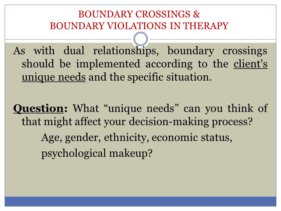 BOUNDARY CROSSINGS & BOUNDARY VIOLATIONS IN THERAPY As with dual relationships, boundary crossings should be implemented according to the client's uni