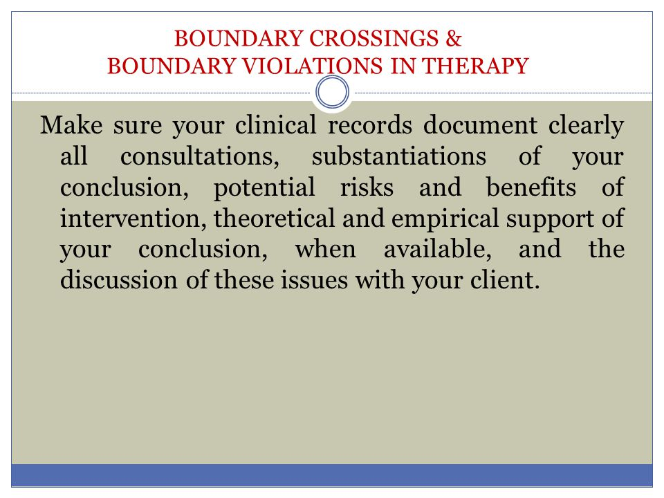 BOUNDARY CROSSINGS & BOUNDARY VIOLATIONS IN THERAPY Make sure your clinical records document clearly all consultations, substantiations of your conclu