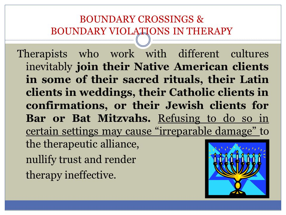 BOUNDARY CROSSINGS & BOUNDARY VIOLATIONS IN THERAPY Therapists who work with different cultures inevitably join their Native American clients in some