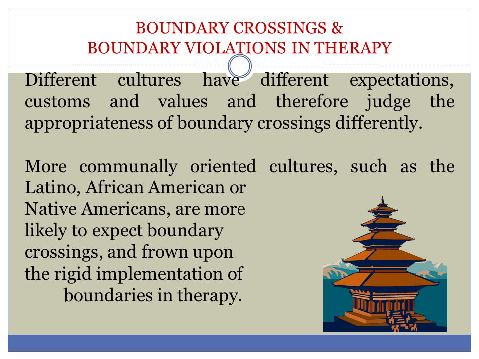 BOUNDARY CROSSINGS & BOUNDARY VIOLATIONS IN THERAPY Different cultures have different expectations, customs and values and therefore judge the appropr