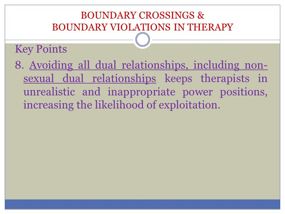 BOUNDARY CROSSINGS & BOUNDARY VIOLATIONS IN THERAPY Key Points 8. Avoiding all dual relationships, including non- sexual dual relationships keeps ther