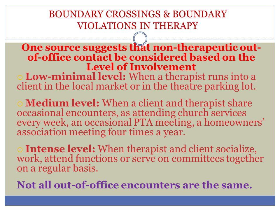 BOUNDARY CROSSINGS & BOUNDARY VIOLATIONS IN THERAPY One source suggests that non-therapeutic out- of-office contact be considered based on the Level o