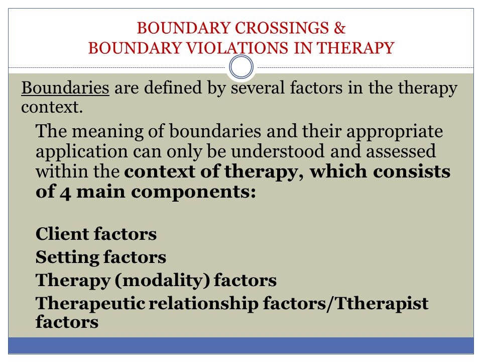 BOUNDARY CROSSINGS & BOUNDARY VIOLATIONS IN THERAPY Boundaries are defined by several factors in the therapy context. The meaning of boundaries and th