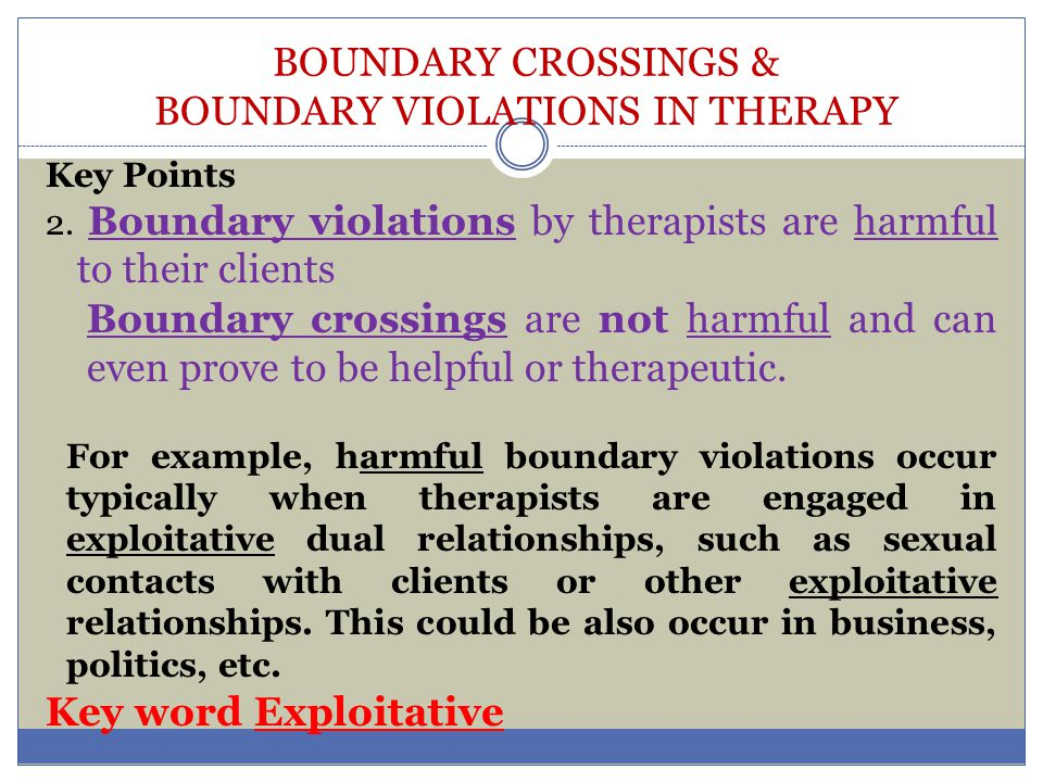 BOUNDARY CROSSINGS & BOUNDARY VIOLATIONS IN THERAPY Boundaries are defined by several factors in the therapy context.