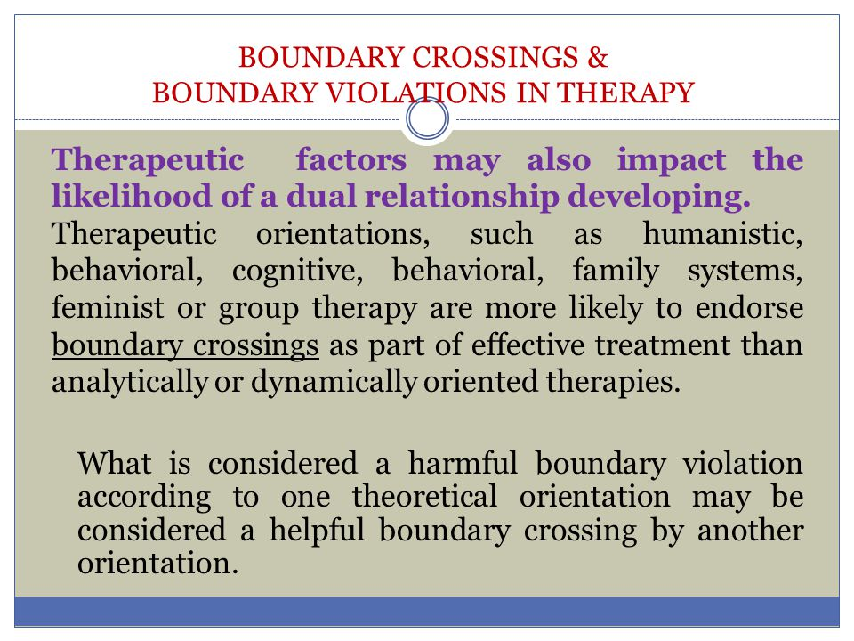 BOUNDARY CROSSINGS & BOUNDARY VIOLATIONS IN THERAPY Therapeutic factors may also impact the likelihood of a dual relationship developing. Therapeutic