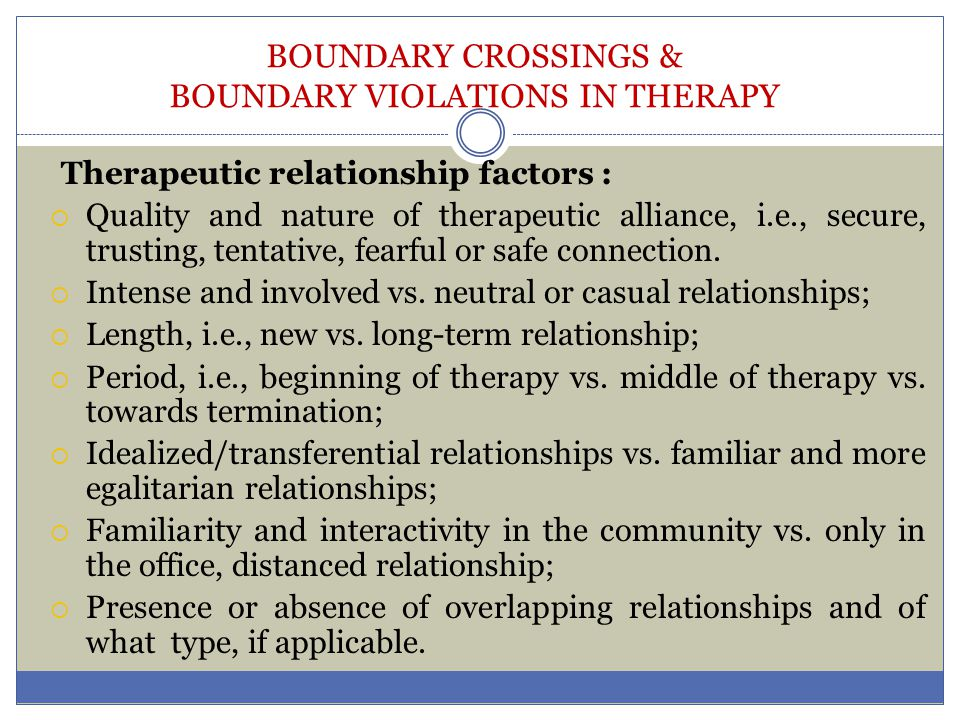 BOUNDARY CROSSINGS & BOUNDARY VIOLATIONS IN THERAPY Therapeutic relationship factors :  Quality and nature of therapeutic alliance, i.e., secure, tru