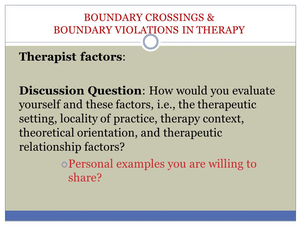 BOUNDARY CROSSINGS & BOUNDARY VIOLATIONS IN THERAPY Therapist factors: Discussion Question: How would you evaluate yourself and these factors, i.e., t